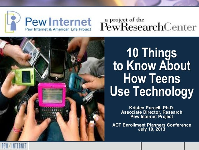 10 Things to Know About How Teens Use Technology Kristen Purcell, Ph.D. Associate Director, Research Pew Internet Project ...