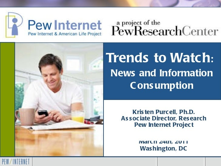 Trends to Watch :   News and Information Consumption Kristen Purcell, Ph.D. Associate Director, Research Pew Internet Proj...