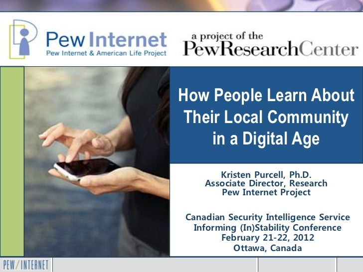 How People Learn AboutTheir Local Community    in a Digital Age       Kristen Purcell, Ph.D.    Associate Director, Resear...