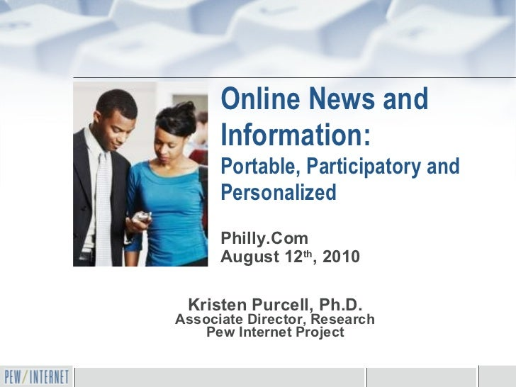 Online News and Information: Portable, Participatory and Personalized Kristen Purcell, Ph.D. Associate Director, Research ...