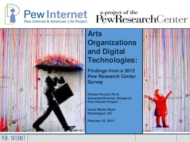 ArtsOrganizationsand DigitalTechnologies:Findings from a 2012Pew Research CenterSurveyKristen Purcell, Ph.D.Associate Dire...