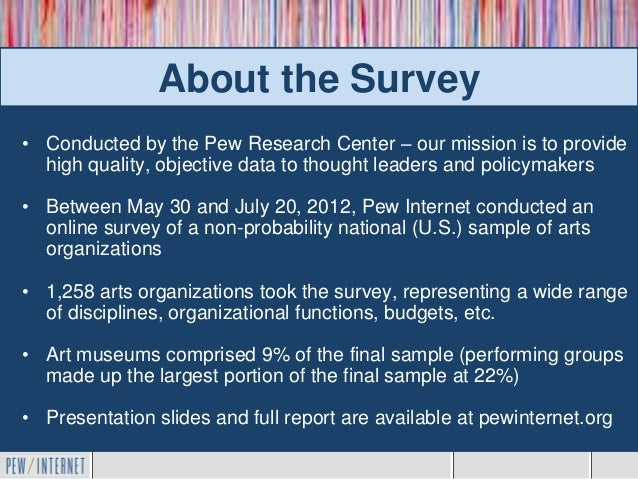 About the Survey• Conducted by the Pew Research Center – our mission is to provide  high quality, objective data to though...