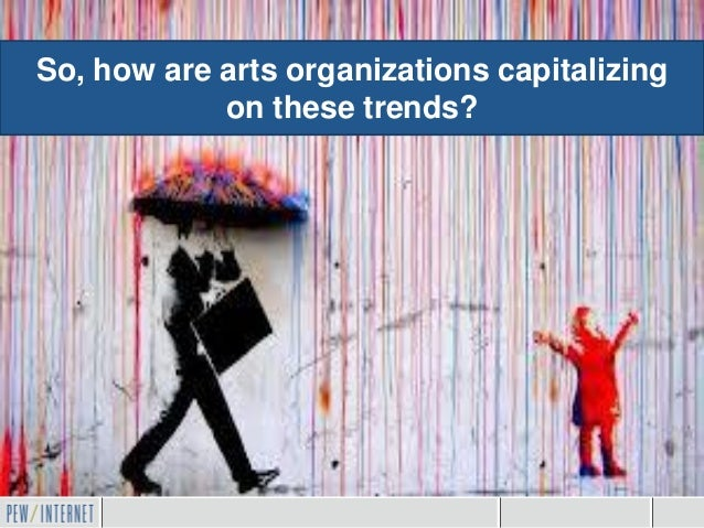 So, how are arts organizations capitalizing            on these trends?