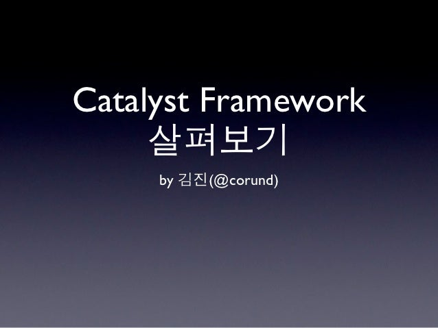 Catalyst Framework     살펴보기     by 김진(@corund)