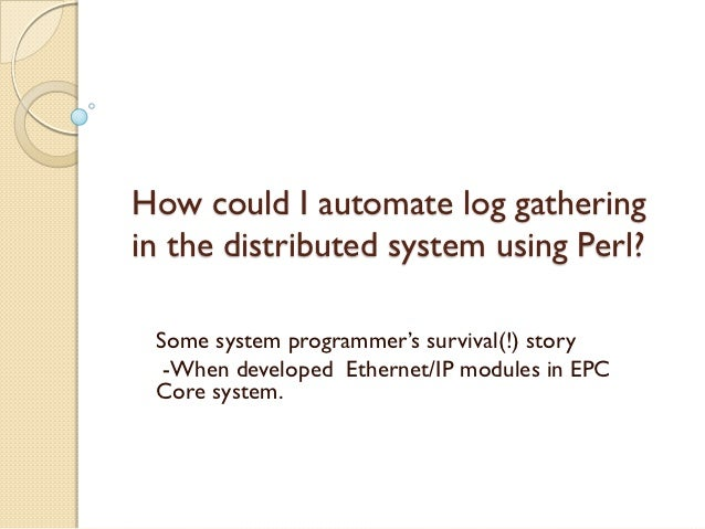 How could I automate log gatheringin the distributed system using Perl? Some system programmer's survival(!) story  -When ...