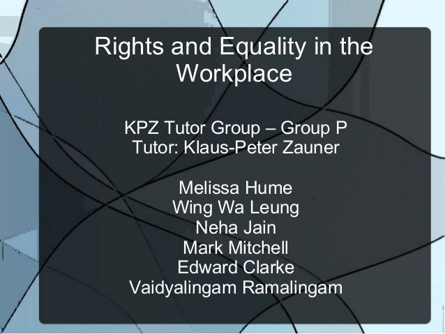 Rights and Equality in theWorkplaceKPZ Tutor Group – Group PTutor: Klaus-Peter ZaunerMelissa HumeWing Wa LeungNeha JainMar...