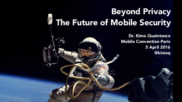 Beyond Privacy The Future of Mobile Security Dr. Kimo Quaintance Mobile Convention Paris 5 April 2016 @kimoq