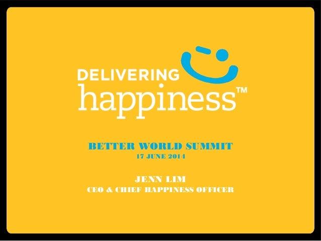 BETTER WORLD SUMMIT 17 JUNE 2014 JENN LIM CEO & CHIEF HAPPINESS OFFICER