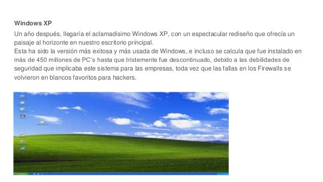 Windows XP Un año después, llegaría el aclamadisimo Windows XP, con un espectacular rediseño que ofrecía un paisaje al hor...