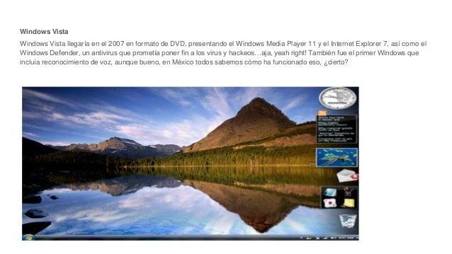 Windows Vista Windows Vista llegaría en el 2007 en formato de DVD, presentando el Windows Media Player 11 y el Internet Ex...