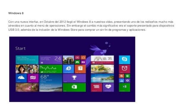 Windows 8 Con una nueva interfaz, en Octubre del 2012 llegó el Windows 8 a nuestras vidas, presentando uno de los rediseño...