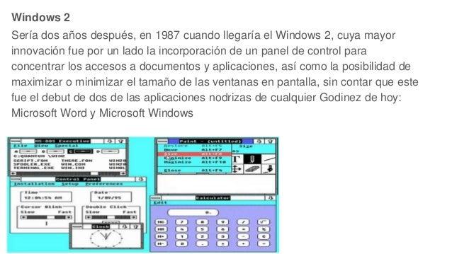Windows 2 Sería dos años después, en 1987 cuando llegaría el Windows 2, cuya mayor innovación fue por un lado la incorpora...