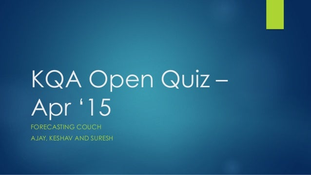 KQA Open Quiz – Apr '15 FORECASTING COUCH AJAY, KESHAV AND SURESH