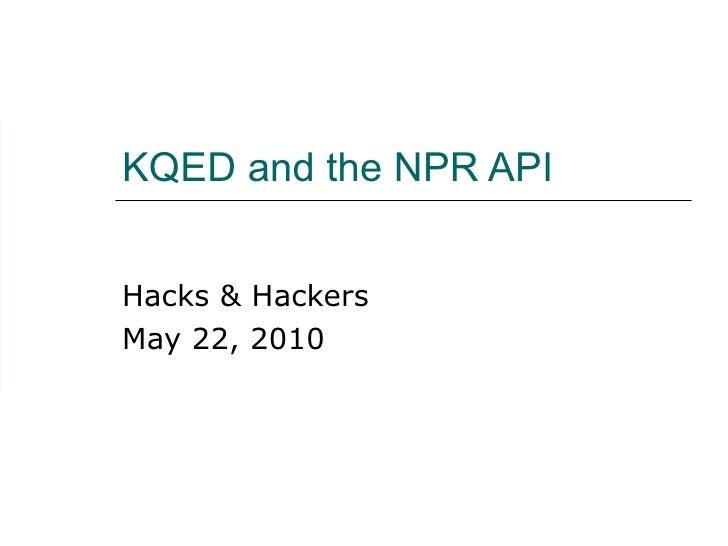 KQED and the NPR API Hacks & Hackers May 22, 2010