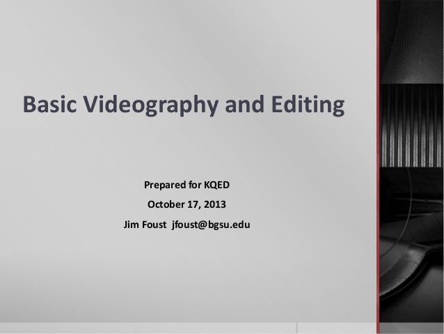 Basic Videography and Editing Prepared for KQED October 17, 2013 Jim Foust jfoust@bgsu.edu