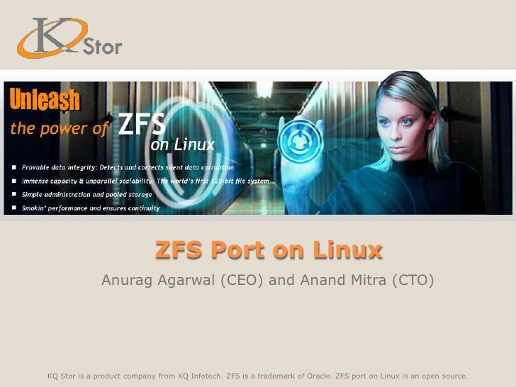 ZFS Port on Linux<br />Anurag Agarwal (CEO) and Anand Mitra (CTO)<br />KQ Stor is a product company from KQ Infotech. ZFS ...