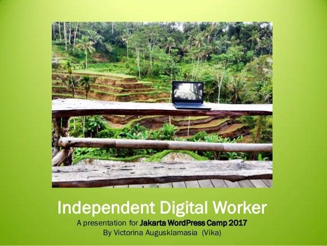 Independent Digital Worker A presentation for Jakarta WordPress Camp 2017 By Victorina Augusklamasia (Vika)