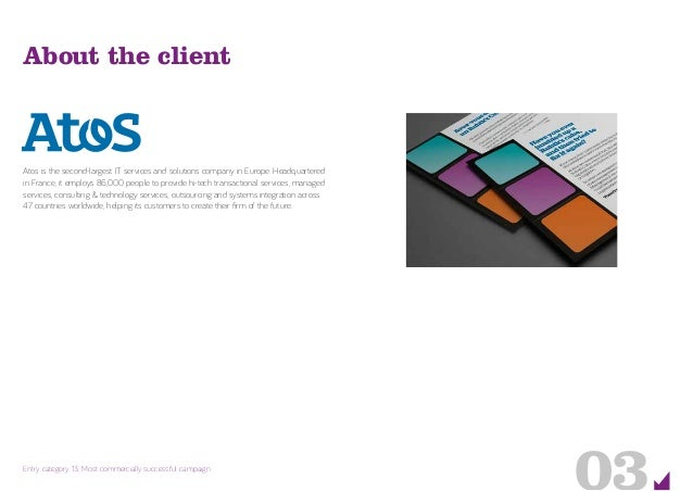03Entry category 13: Most commercially successful campaign About the client Atos is the second-largest IT services and sol...
