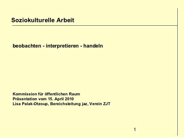 Soziokulturelle Arbeitbeobachten - interpretieren - handelnKommission für öffentlichen RaumPräsentation vom 15. April 2010...