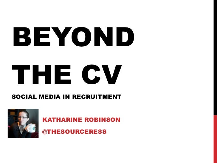 BEYOND THE CV SOCIAL MEDIA IN RECRUITMENT KATHARINE ROBINSON @THESOURCERESS