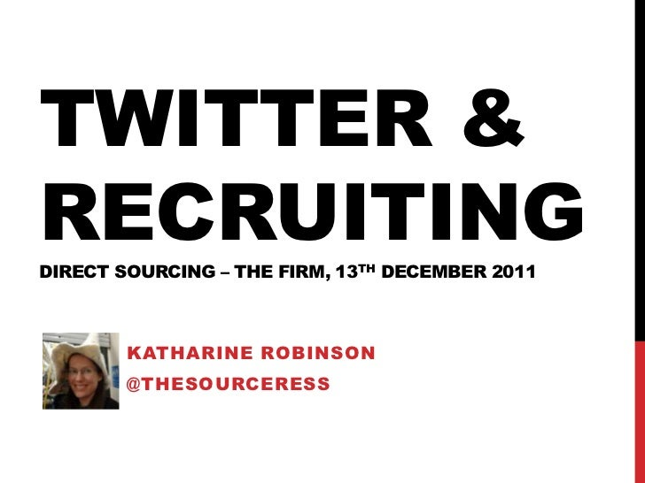 TWITTER &RECRUITINGDIRECT SOURCING – THE FIRM, 13TH DECEMBER 2011        KATHARINE ROBINSON        @THESOURCERESS