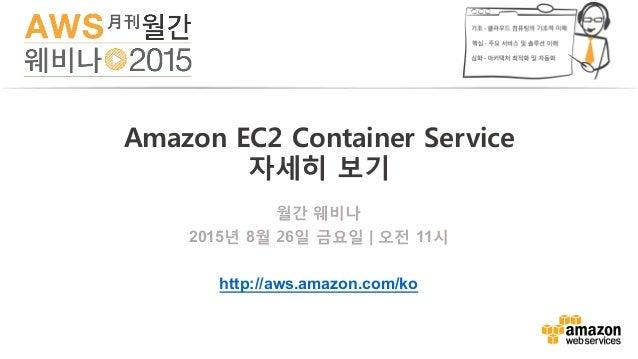 월간 웨비나 2015년 8월 26일 금요일   오전 11시 http://aws.amazon.com/ko Amazon EC2 Container Service 자세히 보기