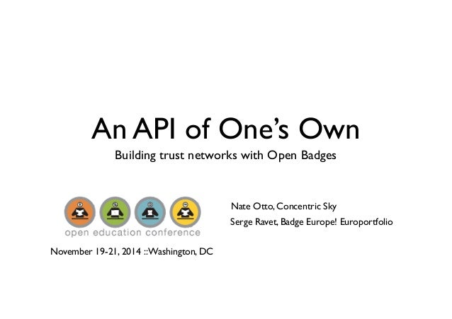 An API of One's Own  Building trust networks with Open Badges  Nate Otto, Concentric Sky  Serge Ravet, Badge Europe! Europ...