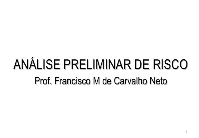 1 ANÁLISE PRELIMINAR DE RISCOANÁLISE PRELIMINAR DE RISCO Prof. Francisco M de Carvalho NetoProf. Francisco M de Carvalho N...