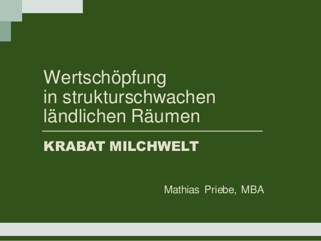 Wertschöpfung in strukturschwachen ländlichen Räumen KRABAT MILCHWELT Mathias Priebe, MBA