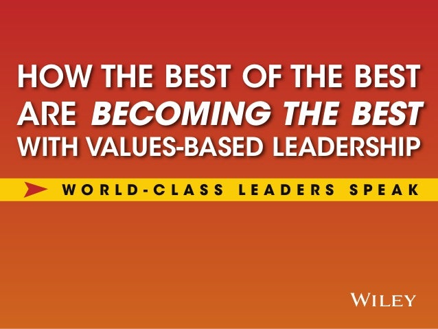 x HOW THE BEST OF THE BEST ARE BECOMING THE BEST WITH VALUES-BASED LEADERSHIP W O R L D - C L A S S L E A D E R S S P E A K