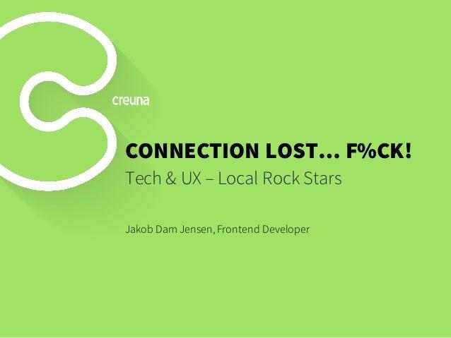 CONNECTION LOST… F%CK! Tech & UX – Local Rock Stars Jakob Dam Jensen, Frontend Developer