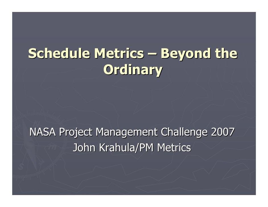 Schedule Metrics – Beyond the          OrdinaryNASA Project Management Challenge 2007        John Krahula/PM Metrics