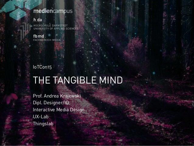 AanAan Prof. Andrea Krajewski Dipl. Designer/ID Interactive Media Design UX-Lab Thingslab THE TANGIBLE MIND IoTCon15