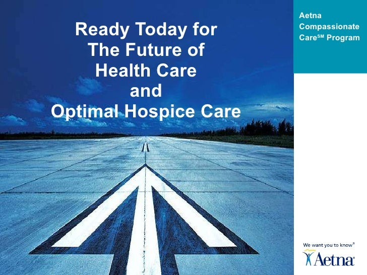 Ready Today for The Future of Health Care and Optimal Hospice Care Aetna Compassionate Care SM  Program