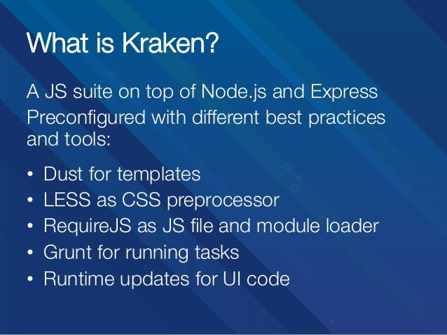 What is Kraken? A JS suite on top of Node.js and Express Preconfigured with different best practices and tools:   • • • ...