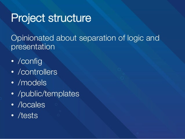 Project structure Opinionated about separation of logic and presentation   • • • • • •  /config /controllers /models ...