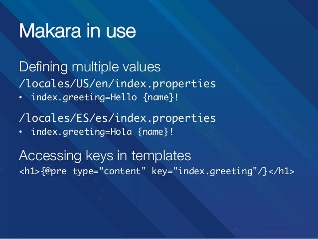 Makara in use Defining multiple values /locales/US/en/index.properties • index.greeting=Hello {name}!  /locales/ES/es/in...