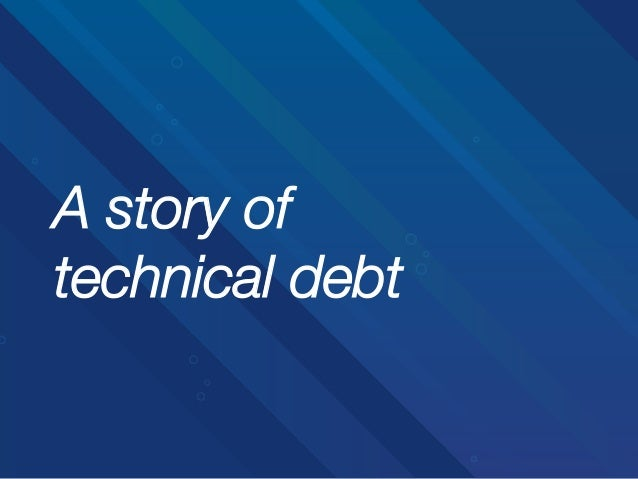 A story of! technical debt