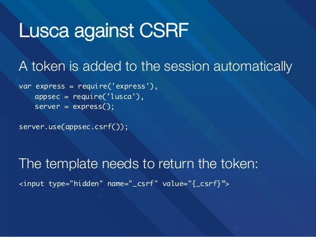 Lusca against CSRF A token is added to the session automatically   var express = require('express'), appsec = require('l...