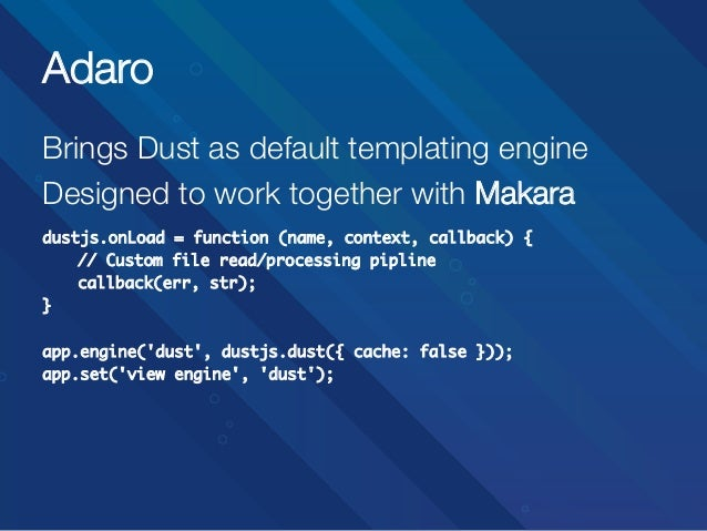 Adaro Brings Dust as default templating engine Designed to work together with Makara   dustjs.onLoad = function (name, con...