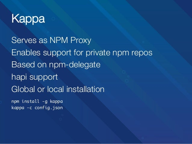 Kappa Serves as NPM Proxy Enables support for private npm repos Based on npm-delegate hapi support Global or local install...