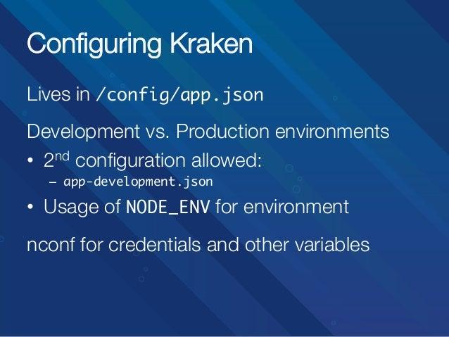 Configuring Kraken Lives in /config/app.json   Development vs. Production environments • 2nd configuration allowed: – app...
