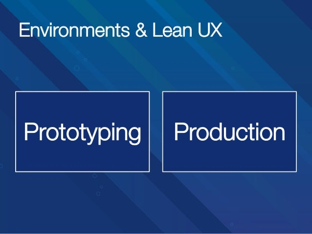 Environments & Lean UX  Prototyping  Production