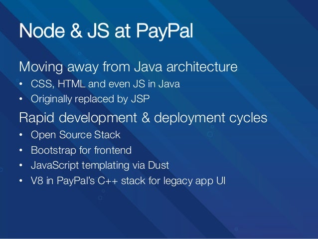 Node & JS at PayPal Moving away from Java architecture • CSS, HTML and even JS in Java • Originally replaced by JSP  Rap...