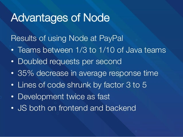 Advantages of Node Results of using Node at PayPal • Teams between 1/3 to 1/10 of Java teams • Doubled requests per seco...