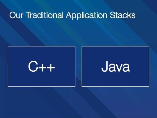 Our Traditional Application Stacks C++  Java