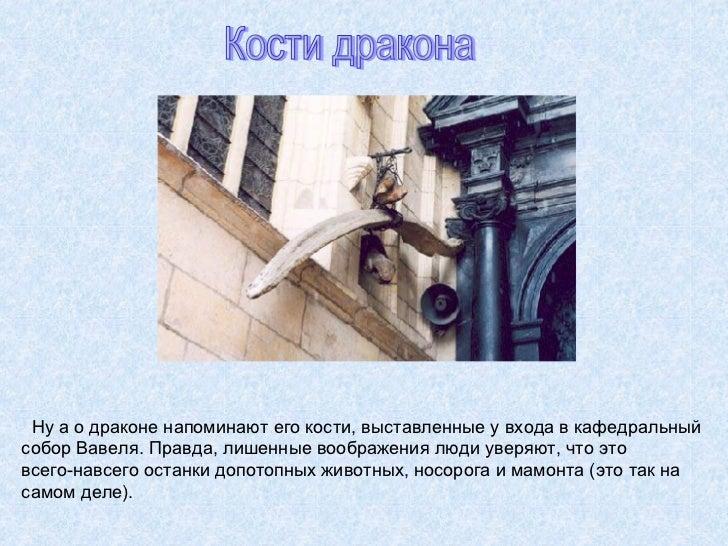 Ну а о драконе напоминают его кости, выставленные у входа в кафедральный  собор Вавеля. Правда, лишенные воображения люди ...