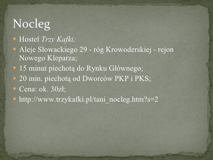 Nocleg <ul><li>Hostel  Trzy Kafki; </li></ul><ul><li>Aleje Słowackiego 29 - róg Krowoderskiej - rejon Nowego Kleparza; </l...