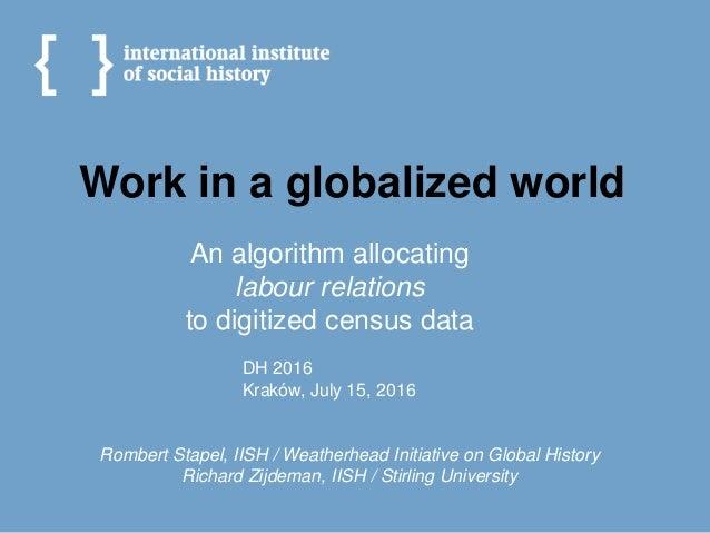 Work in a globalized world Rombert Stapel, IISH / Weatherhead Initiative on Global History Richard Zijdeman, IISH / Stirli...