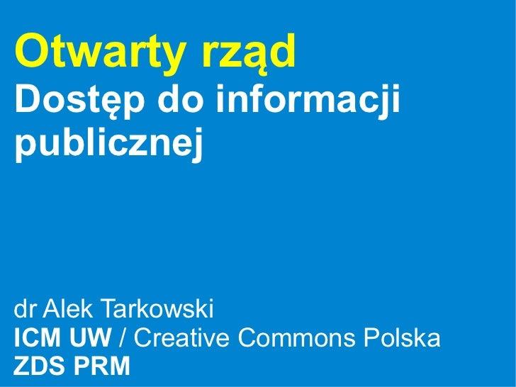 Otwarty rząd Dostęp do informacji publicznej    dr Alek Tarkowski ICM UW / Creative Commons Polska ZDS PRM